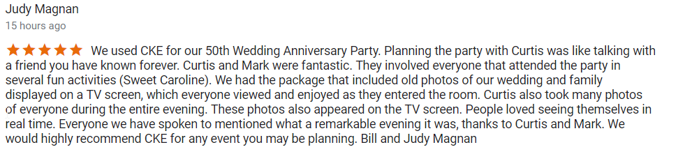 A glowing 5 Star Review from Judy and Bill. This is a screen shot of the actual Google review that was written by the client on 4-28-18 the day after their 50th Anniversary party ...